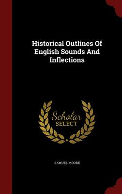 Historical Outlines of English Sounds and Inflections - Moore, Samuel