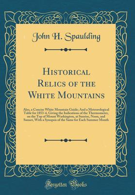Historical Relics of the White Mountains: Also, a Concise White Mountain Guide; And a Meteorological Table for 1853-4, Giving the Indications of the Thermometer, on the Top of Mount Washington, at Sunrise, Noon, and Sunset, with a Synopsis of the Same for - Spaulding, John H