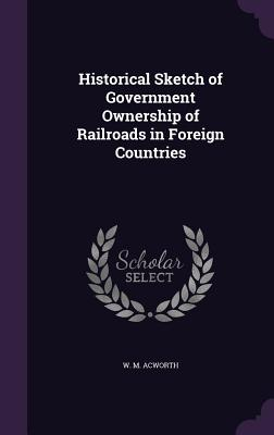 Historical Sketch of Government Ownership of Railroads in Foreign Countries - Acworth, W M