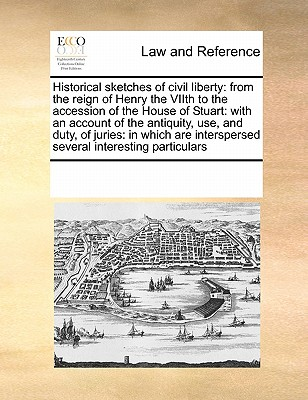 Historical Sketches of Civil Liberty: From the Reign of Henry the Viith to the Accession of the House of Stuart: With an Account of the Antiquity, Use, and Duty, of Juries: In Which Are Interspersed Several Interesting Particulars - Multiple Contributors