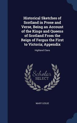 Historical Sketches of Scotland in Prose and Verse, Being an Account of the Kings and Queens of Scotland from the Reign of Fergus the First to Victoria; Appendix: Highland Clans - Leslie, Mary