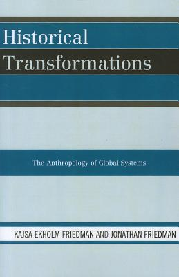 Historical Transformations: The Anthropology of Global Systems - Friedman, Kajsa Ekholm, and Friedman, Jonathan, Professor