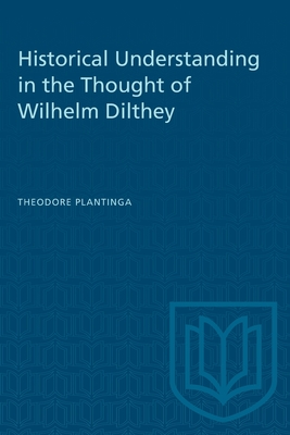 Historical Understanding in the Thought of Wilhelm Dilthey - Plantinga, Theodore