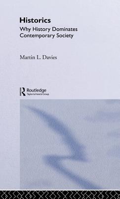 Historics: Why History Dominates Contemporary Society - Davies, Martin L
