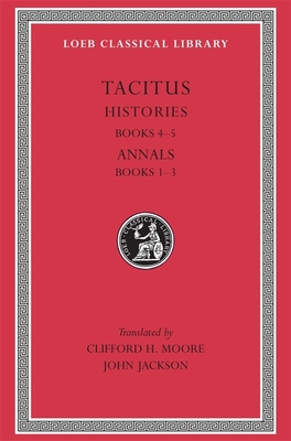 Histories: Books 4-5. Annals: Books 1-3 - Tacitus, and Jackson, John (Translated by), and Moore, Clifford H (Translated by)