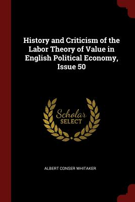 History and Criticism of the Labor Theory of Value in English Political Economy, Issue 50 - Whitaker, Albert Conser