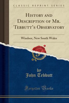 History and Description of Mr. Tebbutt's Observatory: Windsor, New South Wales (Classic Reprint) - Tebbutt, John