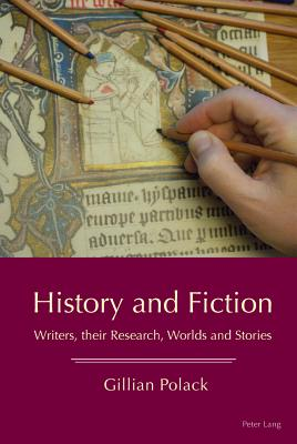 History and Fiction: Writers, their Research, Worlds and Stories - Polack, Gillian