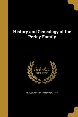 History and Genealogy of the Perley Family - Perley, Martin Van Buren 1835- (Creator)