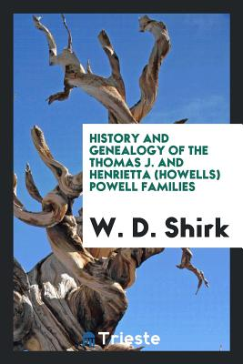 History and Genealogy of the Thomas J. and Henrietta (Howells) Powell Families - Shirk, W D