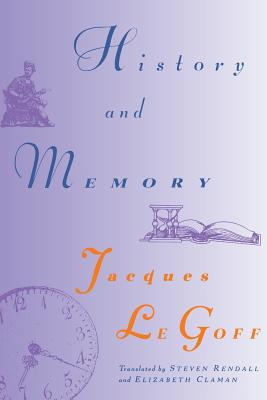 History and Memory - Le Goff, Jacques, and Rendall, Steven (Translated by), and Claman, Elizabeth (Translated by)