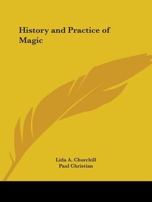History and Practice of Magic - Churchill, Lida A, and Christian, Paul
