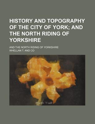 History and Topography of the City of York; And the North Riding of Yorkshire. and the North Riding of Yorkshire - Co, Whellan T and