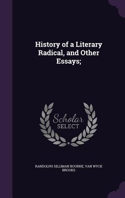 History of a Literary Radical, and Other Essays; - Bourne, Randolph Silliman
