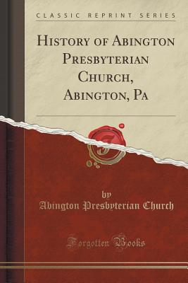 History of Abington Presbyterian Church, Abington, Pa (Classic Reprint) - Church, Abington Presbyterian