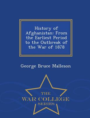 History of Afghanistan: From the Earliest Period to the Outbreak of the War of 1878 - War College Series - Malleson, George Bruce