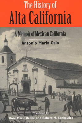 History of Alta California: A Memoir of Mexican California - Osio, Antonio Maria, and Senkewicz, Robert M (Editor), and Beebe, Rose Marie (Editor)