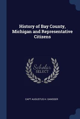 History of Bay County, Michigan and Representative Citizens - Gansser, Capt Augustus H