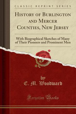History of Burlington and Mercer Counties, New Jersey: With Biographical Sketches of Many of Their Pioneers and Prominent Men (Classic Reprint) - Woodward, E M