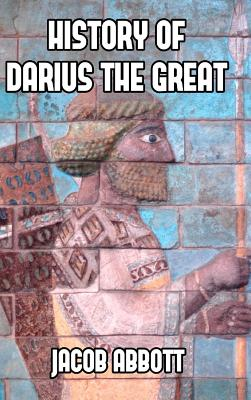 History of Darius the Great - Abbott, Jacob