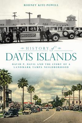 History of Davis Islands: David P. Davis and the Story of a Landmark Tampa Neighborhood - Kite-Powell, Rodney