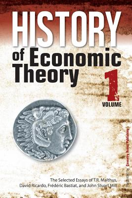 History of Economic Theory: The Selected Essays of T.R. Malthus, David Ricardo, Frederic Bastiat, and John Stuart Mill - Malthus, T R, and Ricardo, David, and Bastiat, Frederic