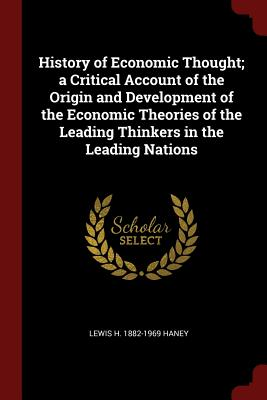 History of Economic Thought; A Critical Account of the Origin and Development of the Economic Theories of the Leading Thinkers in the Leading Nations - Haney, Lewis H 1882-1969