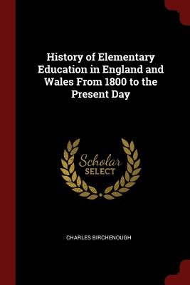 History of Elementary Education in England and Wales from 1800 to the Present Day - Birchenough, Charles