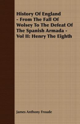 History of England - From the Fall of Wolsey to the Defeat of the Spanish Armada - Vol II: Henry the Eighth - Froude, James Anthony
