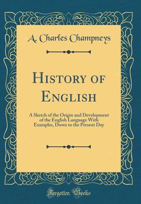 History of English: A Sketch of the Origin and Development of the English Language with Examples, Down to the Present Day (Classic Reprint) - Champneys, A Charles
