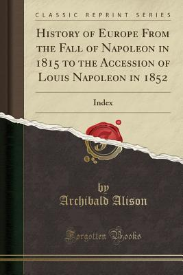 History of Europe from the Fall of Napoleon in 1815 to the Accession of Louis Napoleon in 1852: Index (Classic Reprint) - Alison, Archibald, Sir