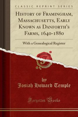 History of Framingham, Massachusetts, Early Known as Danforth's Farms, 1640-1880: With a Genealogical Register (Classic Reprint) - Temple, Josiah Howard