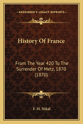 History of France: From the Year 420 to the Surrender of Metz, 1870 (1870) - Nikal, F M