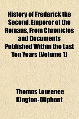History of Frederick the Second, Emperor of the Romans, from Chronicles and Documents Published Within the Last Ten Years (Volume 1) - Kington-Oliphant, Thomas Laurence