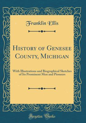 History of Genesee County, Michigan: With Illustrations and Biographical Sketches of Its Prominent Men and Pioneers (Classic Reprint) - Ellis, Franklin