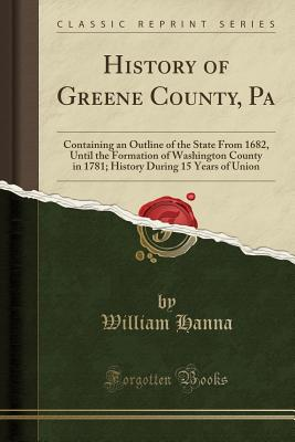 History of Greene County, Pa: Containing an Outline of the State from 1682, Until the Formation of Washington County in 1781; History During 15 Years of Union (Classic Reprint) - Hanna, William