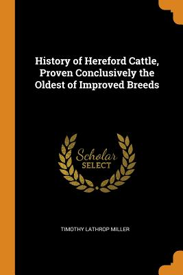 History of Hereford Cattle, Proven Conclusively the Oldest of Improved Breeds - Miller, Timothy Lathrop