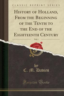 History of Holland, from the Beginning of the Tenth to the End of the Eighteenth Century, Vol. 1 (Classic Reprint) - Davies, C M