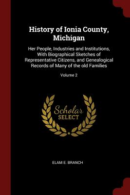 History of Ionia County, Michigan: Her People, Industries and Institutions, with Biographical Sketches of Representative Citizens, and Genealogical Records of Many of the Old Families; Volume 2 - Branch, Elam E