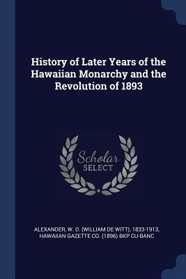 History of Later Years of the Hawaiian Monarchy and the Revolution of 1893 - Alexander, W D 1833-1913, and Cu-Banc, Hawaiian Gazette Co Bkp