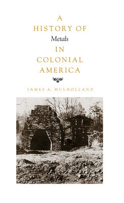 History of Metals in Colonial America - Mulholland, James A