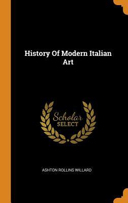 History of Modern Italian Art - Willard, Ashton Rollins