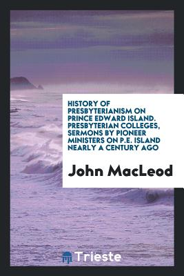 History of Presbyterianism on Prince Edward Island. Presbyterian Colleges, Sermons by Pioneer Ministers on P.E. Island Nearly a Century Ago - MacLeod, John