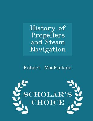 History of Propellers and Steam Navigation - Scholar's Choice Edition - MacFarlane, Robert
