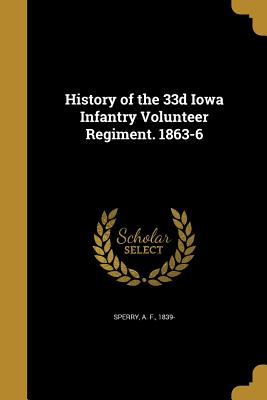 History of the 33d Iowa Infantry Volunteer Regiment. 1863-6 - Sperry, A F 1839- (Creator)