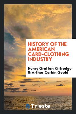 History of the American Card-Clothing Industry - Kittredge, Henry Grattan, and Gould, Arthur Corbin