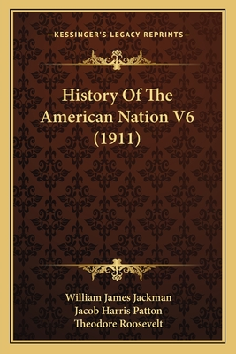 History of the American Nation V6 (1911) - Jackman, William James, and Patton, Jacob Harris, and Roosevelt, Theodore, IV