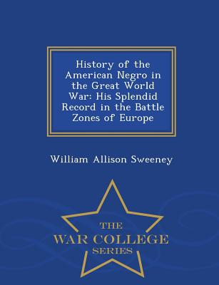 History of the American Negro in the Great World War: His Splendid Record in the Battle Zones of Europe - War College Series - Sweeney, William Allison