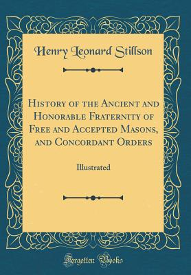 History of the Ancient and Honorable Fraternity of Free and Accepted Masons, and Concordant Orders: Illustrated (Classic Reprint) - Stillson, Henry Leonard
