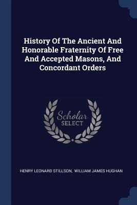 History of the Ancient and Honorable Fraternity of Free and Accepted Masons, and Concordant Orders - Stillson, Henry Leonard, and William James Hughan (Creator)